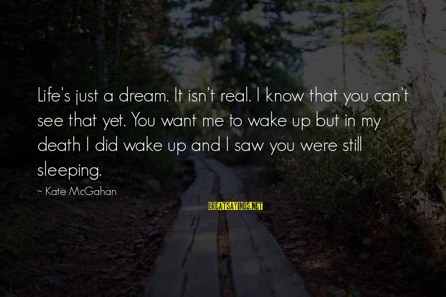 Wake Up To Reality Sayings By Kate McGahan: Life's just a dream. It isn't real. I know that you can't see that yet.