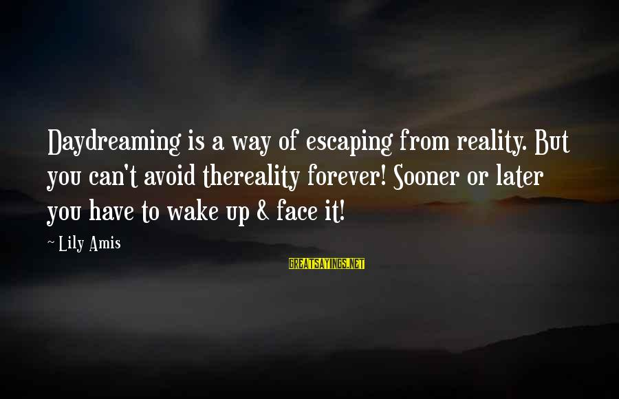 Wake Up To Reality Sayings By Lily Amis: Daydreaming is a way of escaping from reality. But you can't avoid thereality forever! Sooner