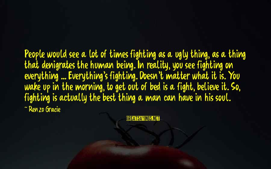 Wake Up To Reality Sayings By Renzo Gracie: People would see a lot of times fighting as a ugly thing, as a thing