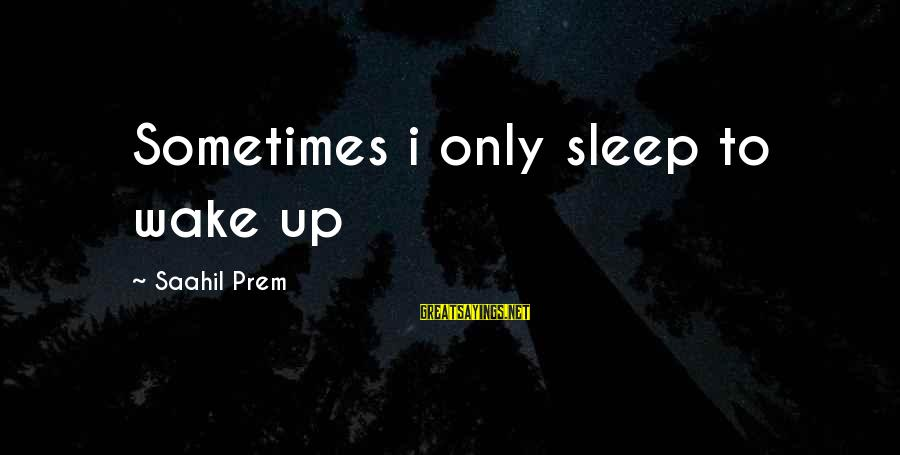 Wake Up To Reality Sayings By Saahil Prem: Sometimes i only sleep to wake up