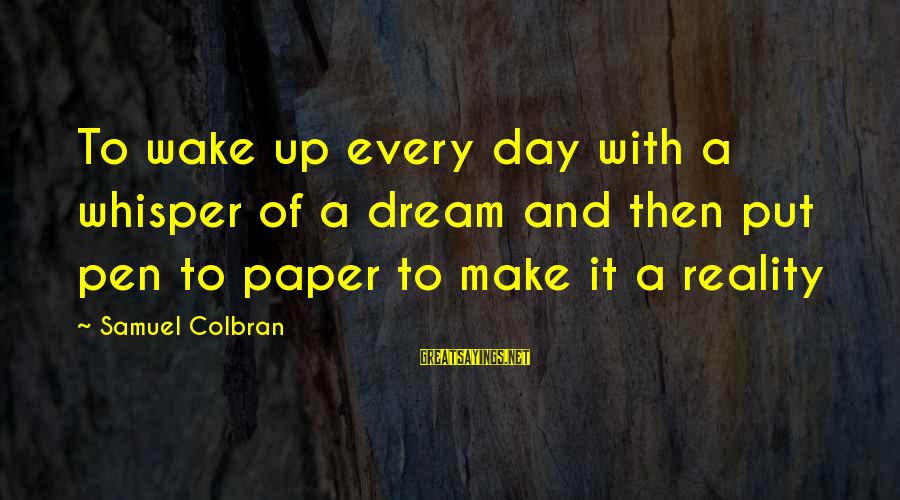 Wake Up To Reality Sayings By Samuel Colbran: To wake up every day with a whisper of a dream and then put pen