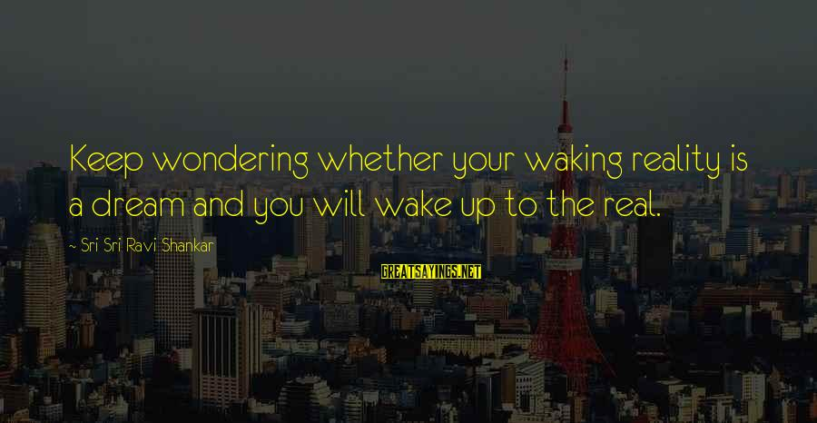 Wake Up To Reality Sayings By Sri Sri Ravi Shankar: Keep wondering whether your waking reality is a dream and you will wake up to