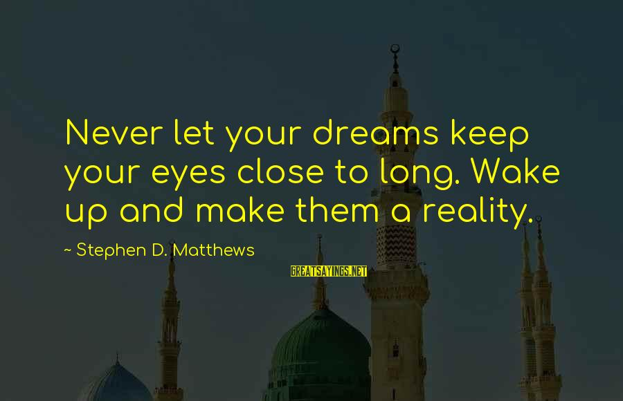 Wake Up To Reality Sayings By Stephen D. Matthews: Never let your dreams keep your eyes close to long. Wake up and make them