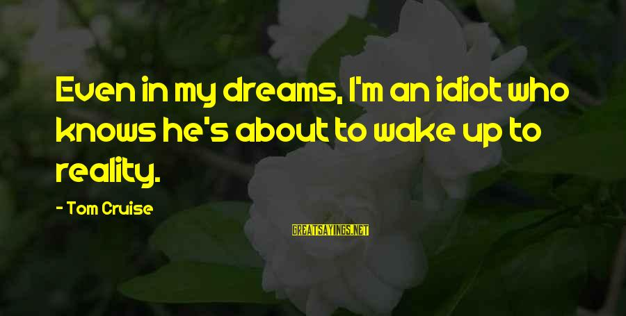 Wake Up To Reality Sayings By Tom Cruise: Even in my dreams, I'm an idiot who knows he's about to wake up to