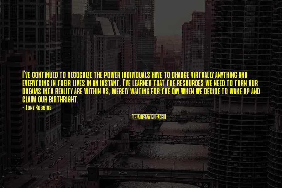 Wake Up To Reality Sayings By Tony Robbins: I've continued to recognize the power individuals have to change virtually anything and everything in