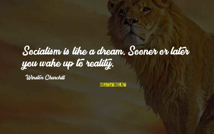 Wake Up To Reality Sayings By Winston Churchill: Socialism is like a dream. Sooner or later you wake up to reality.