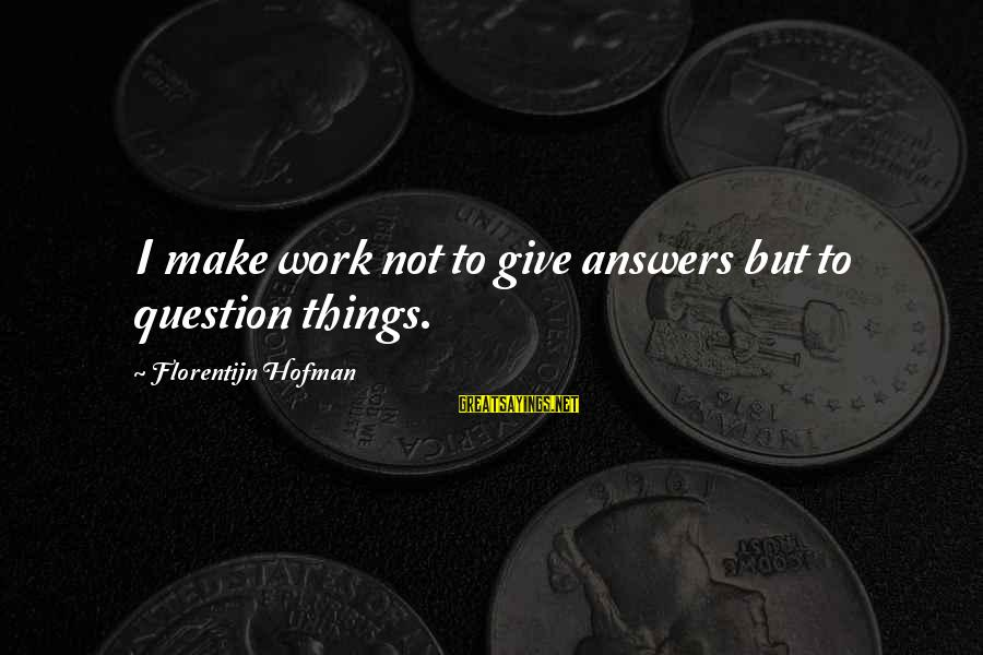 Wala Akong Karapatan Sayings By Florentijn Hofman: I make work not to give answers but to question things.