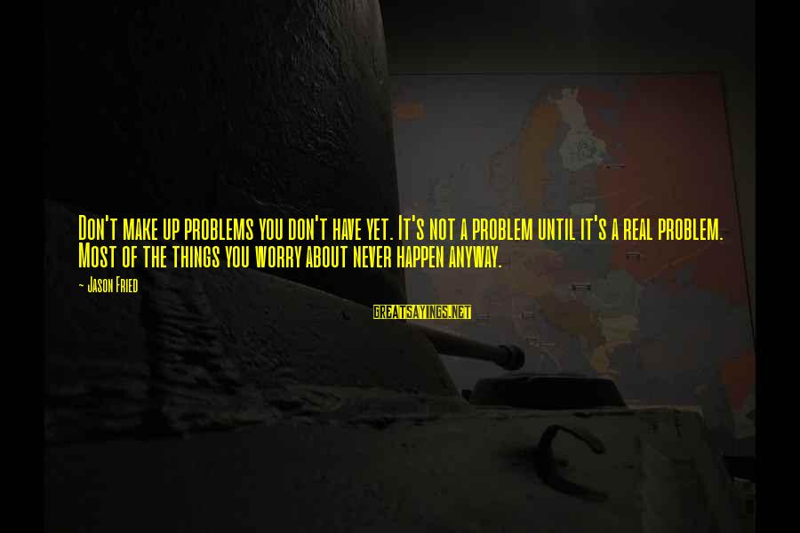 Wala Na Ba Talaga Sayings By Jason Fried: Don't make up problems you don't have yet. It's not a problem until it's a