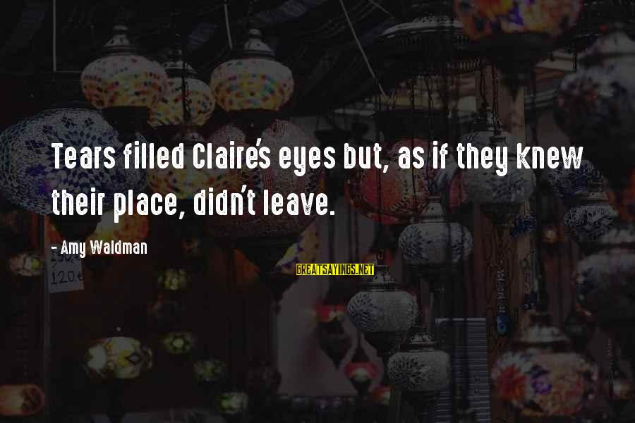 Waldman's Sayings By Amy Waldman: Tears filled Claire's eyes but, as if they knew their place, didn't leave.