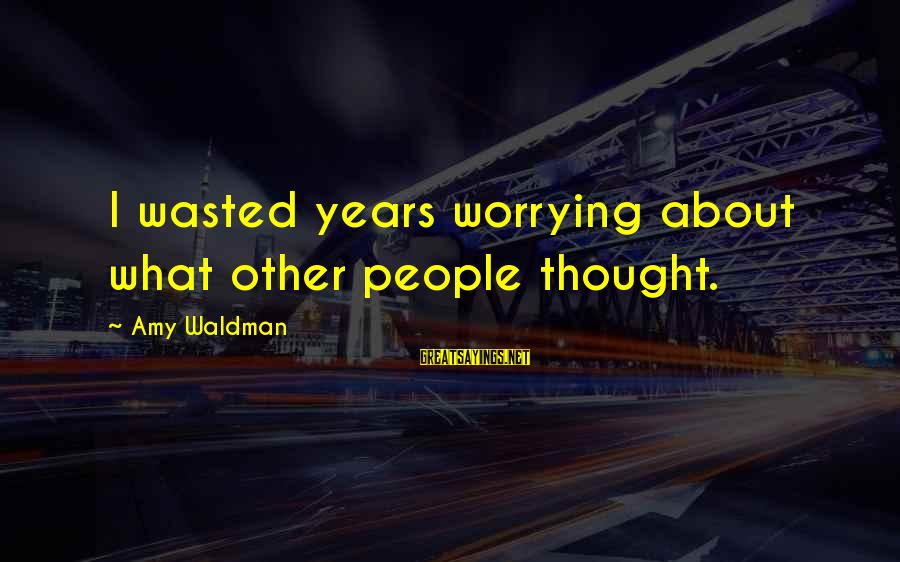 Waldman's Sayings By Amy Waldman: I wasted years worrying about what other people thought.