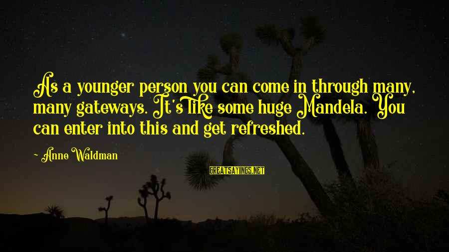 Waldman's Sayings By Anne Waldman: As a younger person you can come in through many, many gateways. It's like some