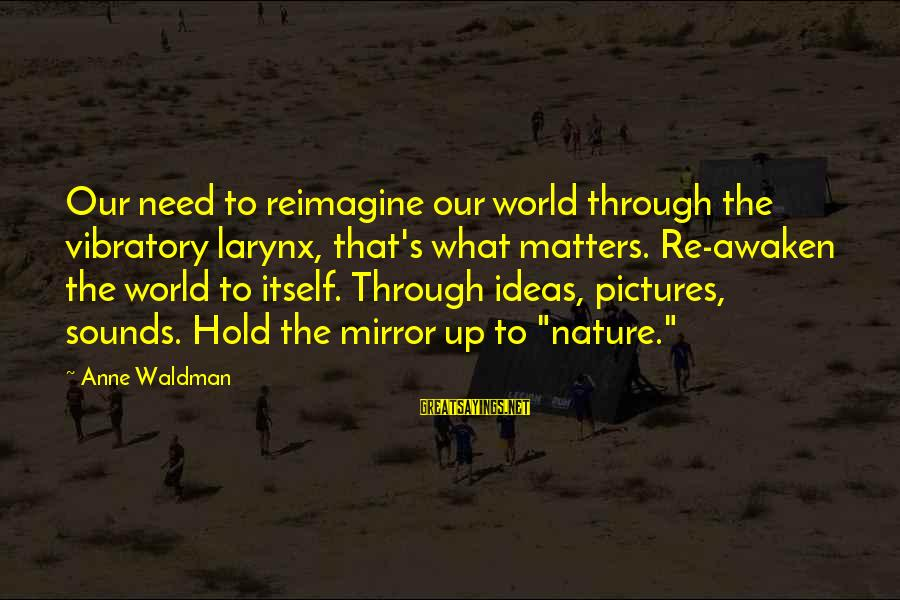 Waldman's Sayings By Anne Waldman: Our need to reimagine our world through the vibratory larynx, that's what matters. Re-awaken the