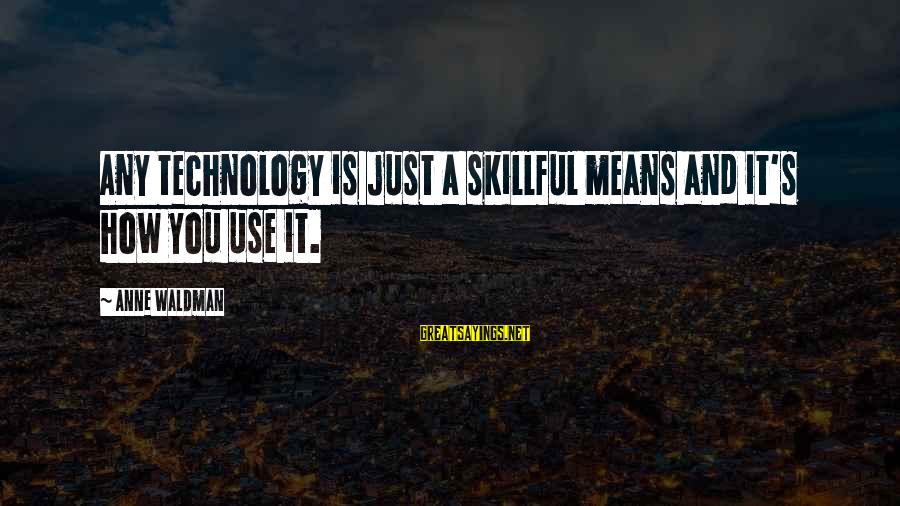Waldman's Sayings By Anne Waldman: Any technology is just a skillful means and it's how you use it.