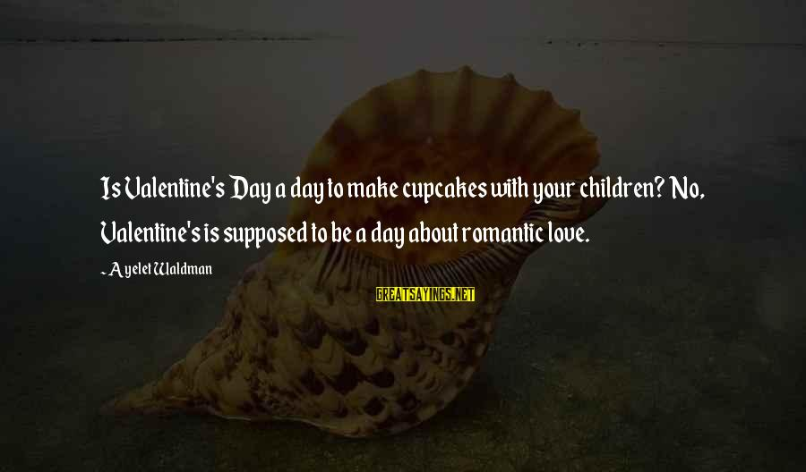 Waldman's Sayings By Ayelet Waldman: Is Valentine's Day a day to make cupcakes with your children? No, Valentine's is supposed