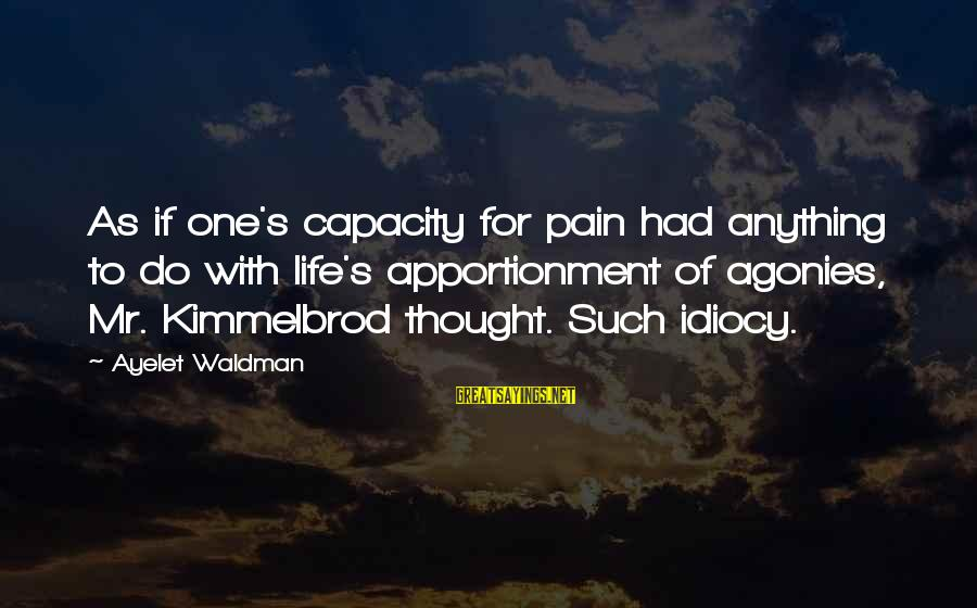 Waldman's Sayings By Ayelet Waldman: As if one's capacity for pain had anything to do with life's apportionment of agonies,