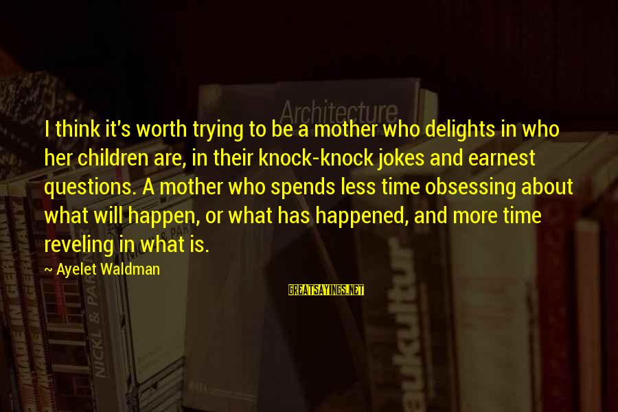 Waldman's Sayings By Ayelet Waldman: I think it's worth trying to be a mother who delights in who her children