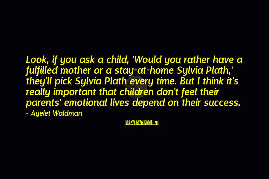 Waldman's Sayings By Ayelet Waldman: Look, if you ask a child, 'Would you rather have a fulfilled mother or a