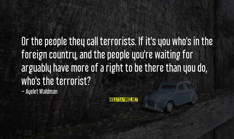 Waldman's Sayings By Ayelet Waldman: Or the people they call terrorists. If it's you who's in the foreign country, and