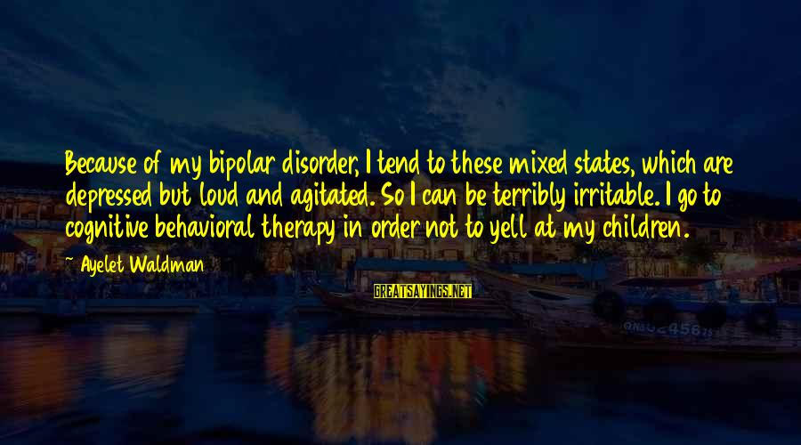 Waldman's Sayings By Ayelet Waldman: Because of my bipolar disorder, I tend to these mixed states, which are depressed but