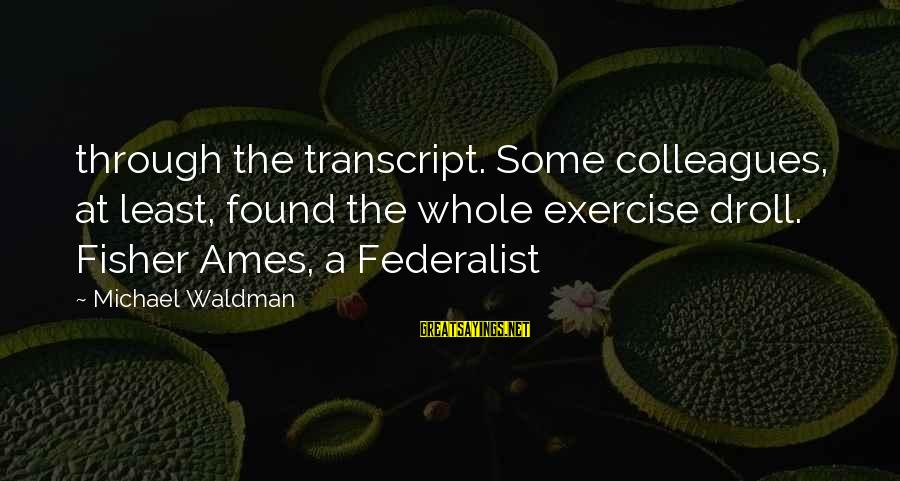 Waldman's Sayings By Michael Waldman: through the transcript. Some colleagues, at least, found the whole exercise droll. Fisher Ames, a