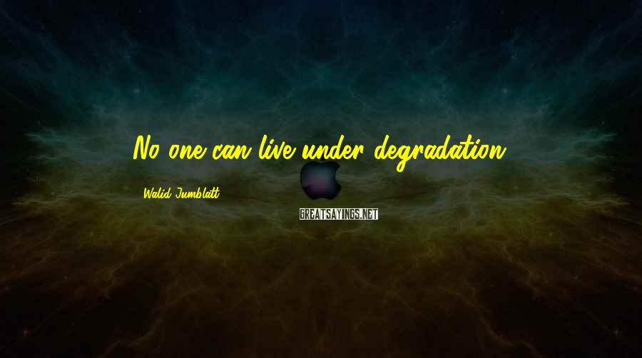 Walid Jumblatt Sayings: No one can live under degradation.