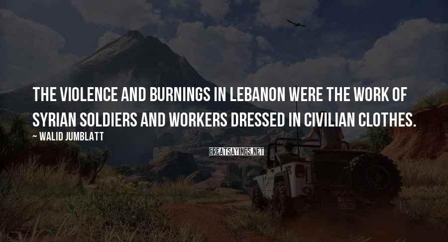 Walid Jumblatt Sayings: The violence and burnings in Lebanon were the work of Syrian soldiers and workers dressed