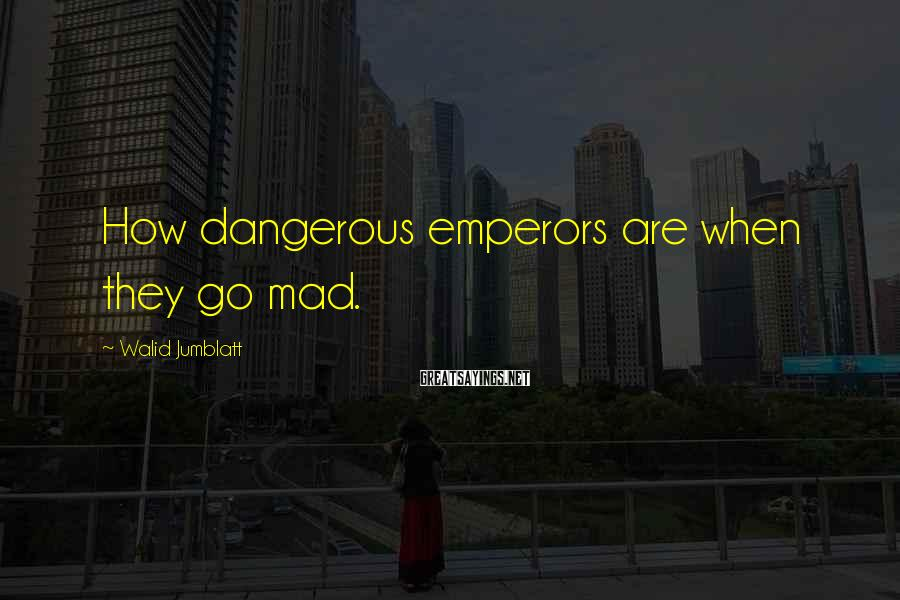 Walid Jumblatt Sayings: How dangerous emperors are when they go mad.