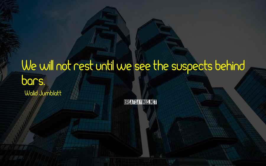 Walid Jumblatt Sayings: We will not rest until we see the suspects behind bars.