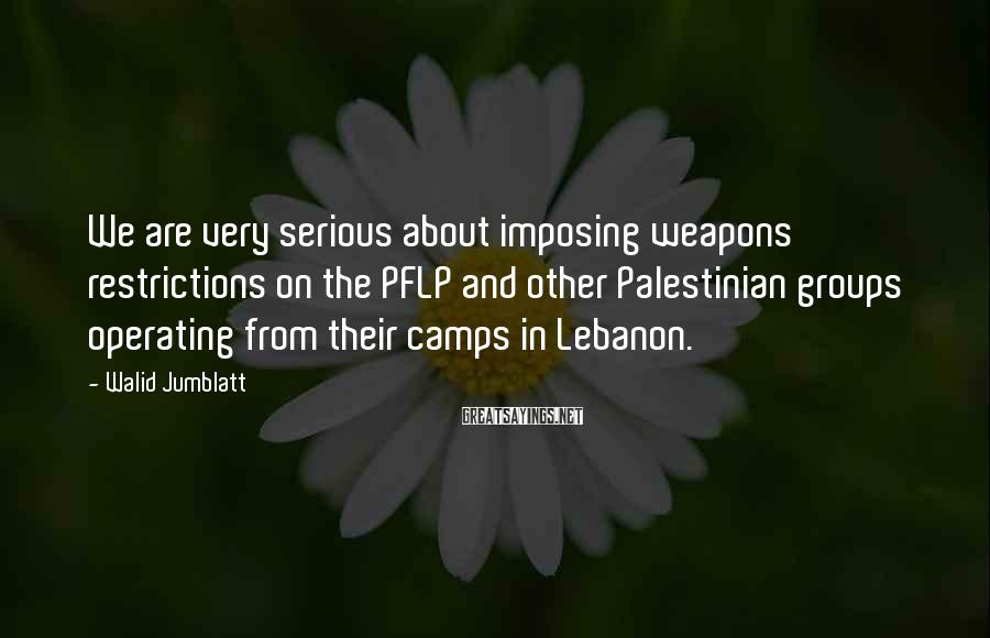 Walid Jumblatt Sayings: We are very serious about imposing weapons restrictions on the PFLP and other Palestinian groups