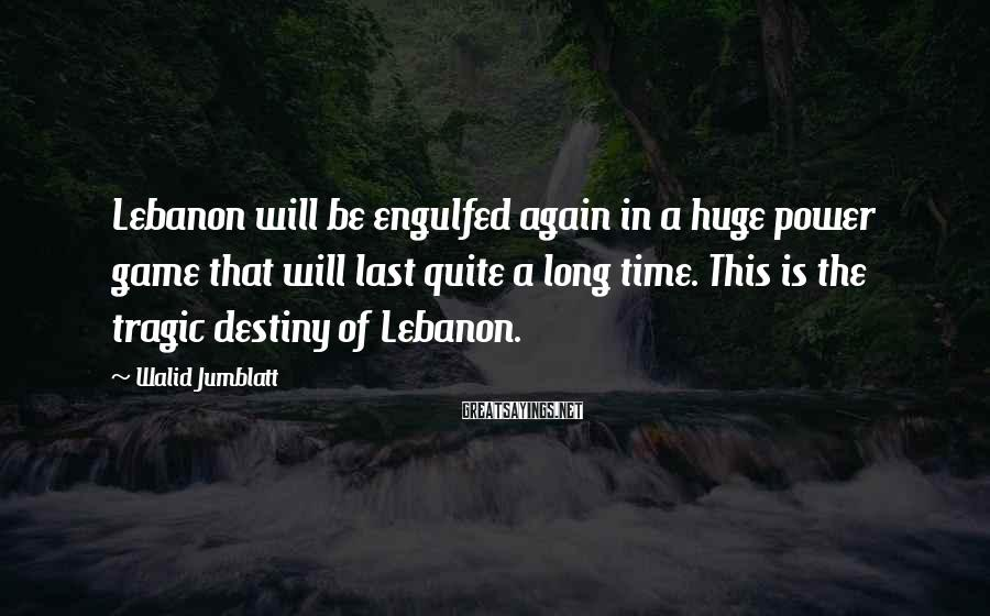 Walid Jumblatt Sayings: Lebanon will be engulfed again in a huge power game that will last quite a