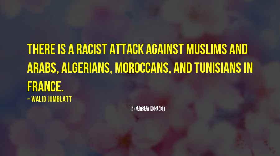 Walid Jumblatt Sayings: There is a racist attack against Muslims and Arabs, Algerians, Moroccans, and Tunisians in France.