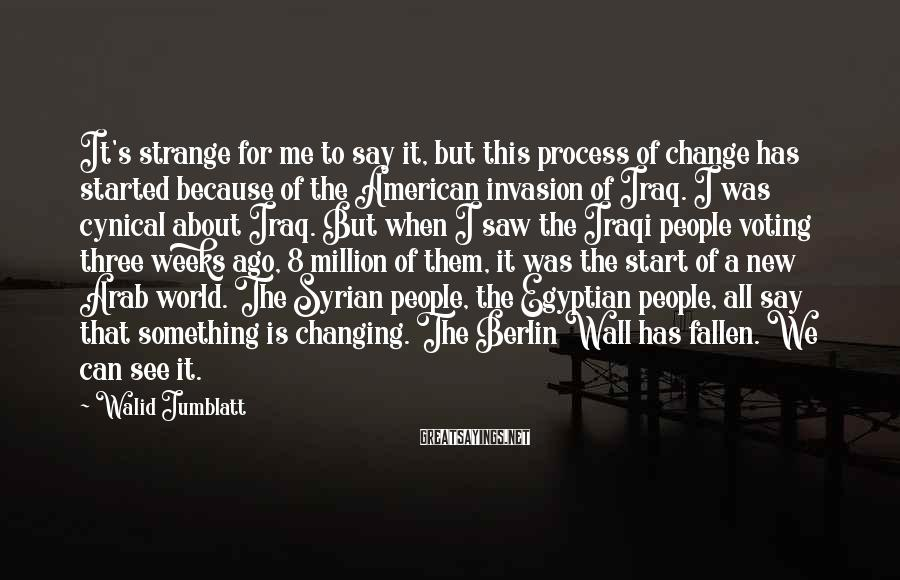 Walid Jumblatt Sayings: It's strange for me to say it, but this process of change has started because