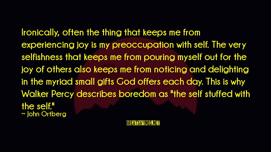 Walker Percy Sayings By John Ortberg: Ironically, often the thing that keeps me from experiencing joy is my preoccupation with self.