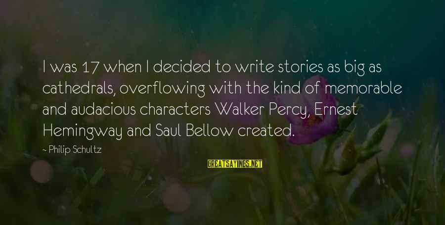 Walker Percy Sayings By Philip Schultz: I was 17 when I decided to write stories as big as cathedrals, overflowing with