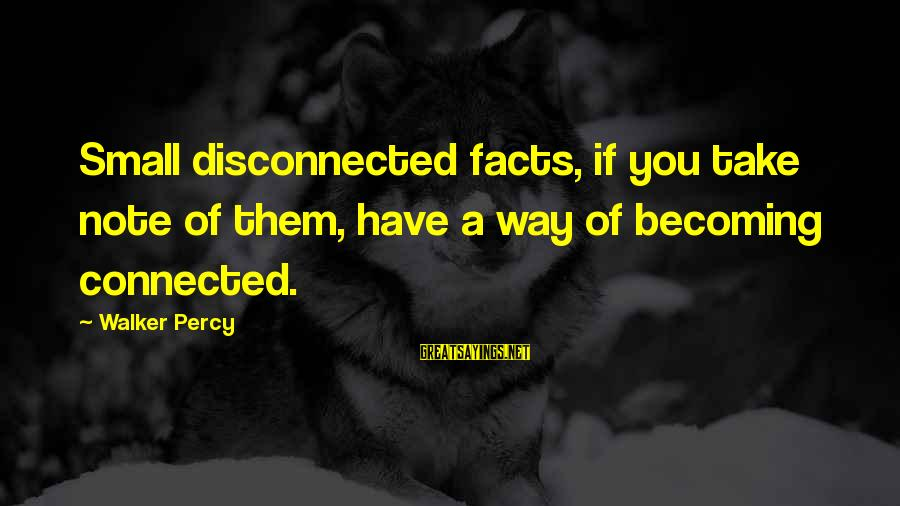 Walker Percy Sayings By Walker Percy: Small disconnected facts, if you take note of them, have a way of becoming connected.