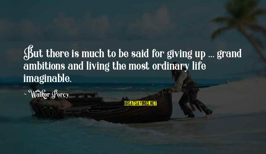 Walker Percy Sayings By Walker Percy: But there is much to be said for giving up ... grand ambitions and living