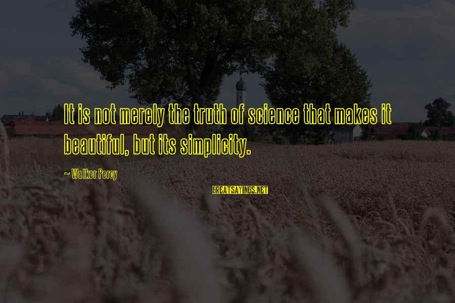 Walker Percy Sayings By Walker Percy: It is not merely the truth of science that makes it beautiful, but its simplicity.