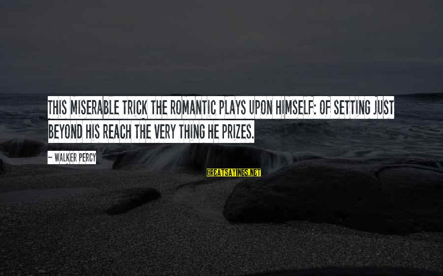 Walker Percy Sayings By Walker Percy: This miserable trick the romantic plays upon himself: of setting just beyond his reach the