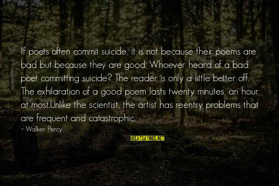 Walker Percy Sayings By Walker Percy: If poets often commit suicide, it is not because their poems are bad but because
