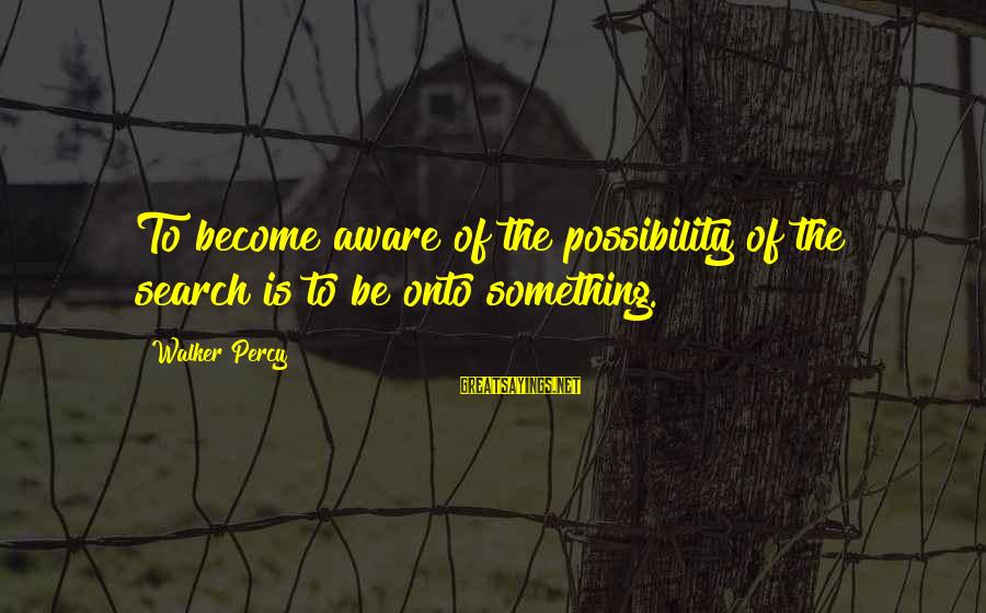 Walker Percy Sayings By Walker Percy: To become aware of the possibility of the search is to be onto something.