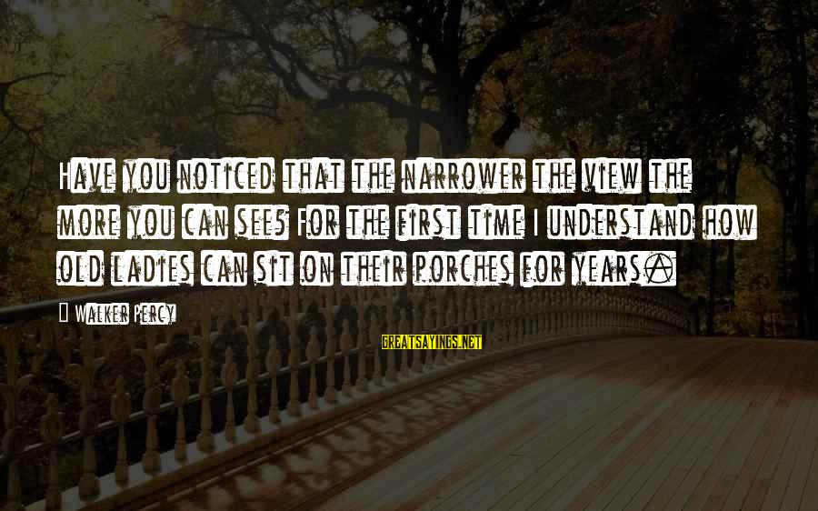 Walker Percy Sayings By Walker Percy: Have you noticed that the narrower the view the more you can see? For the