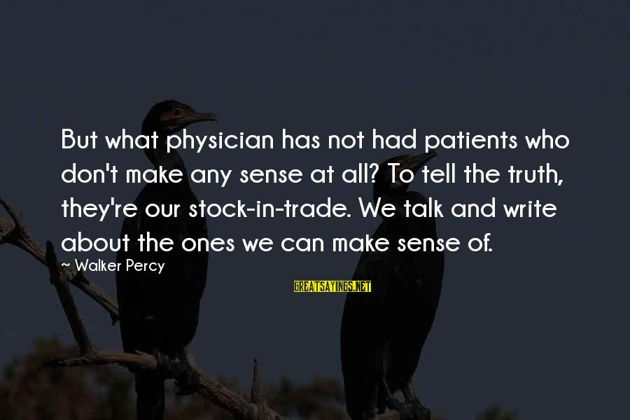Walker Percy Sayings By Walker Percy: But what physician has not had patients who don't make any sense at all? To