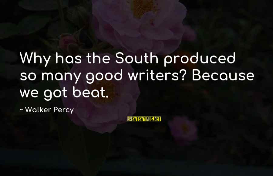 Walker Percy Sayings By Walker Percy: Why has the South produced so many good writers? Because we got beat.