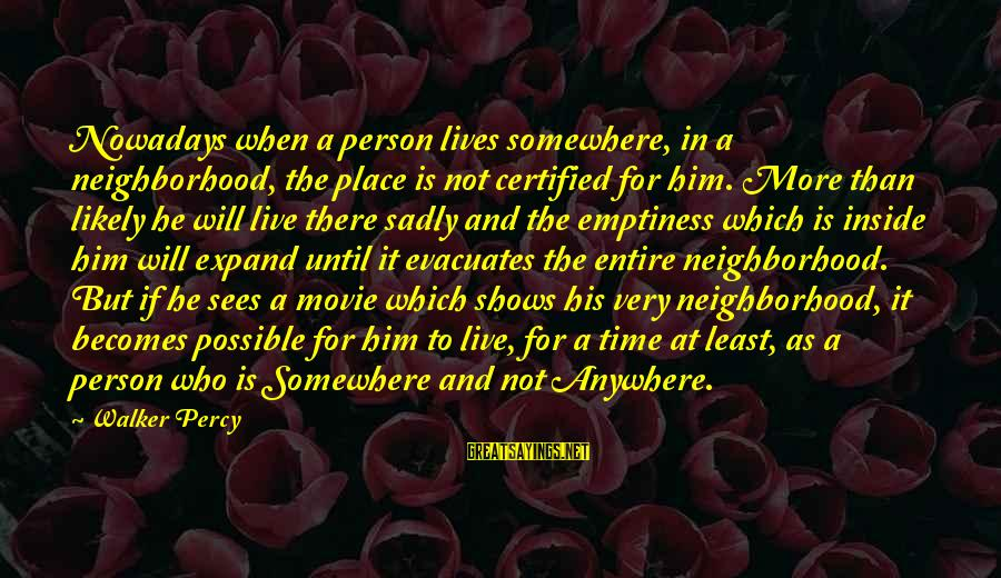 Walker Percy Sayings By Walker Percy: Nowadays when a person lives somewhere, in a neighborhood, the place is not certified for