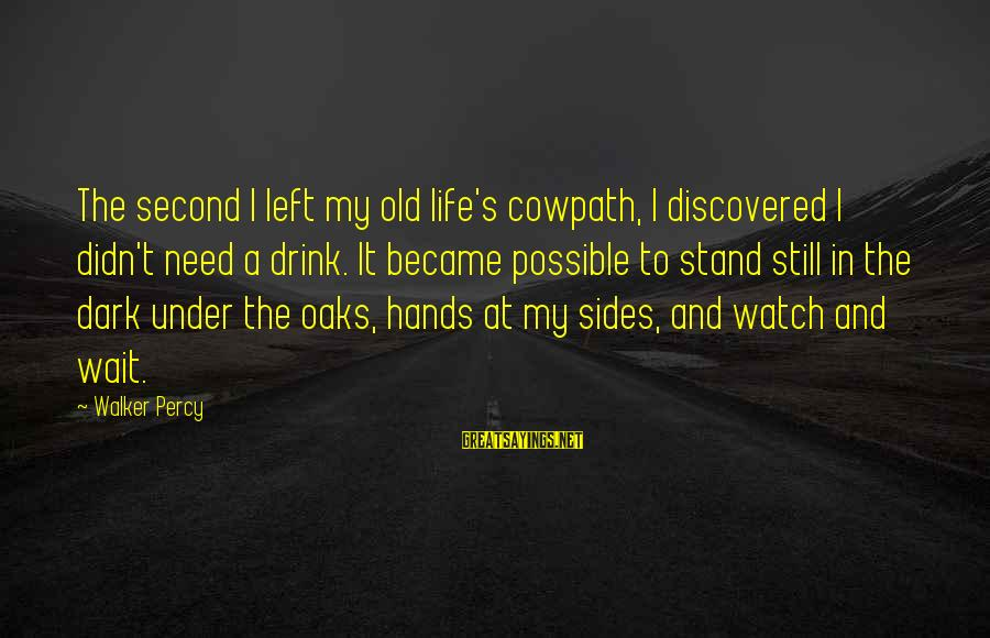 Walker Percy Sayings By Walker Percy: The second I left my old life's cowpath, I discovered I didn't need a drink.