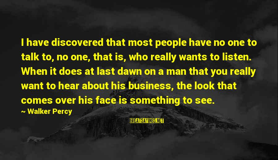 Walker Percy Sayings By Walker Percy: I have discovered that most people have no one to talk to, no one, that