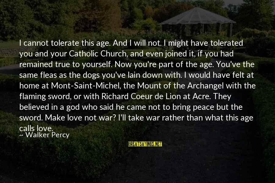 Walker Percy Sayings By Walker Percy: I cannot tolerate this age. And I will not. I might have tolerated you and