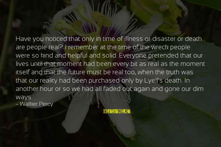 Walker Percy Sayings By Walker Percy: Have you noticed that only in time of illness or disaster or death are people
