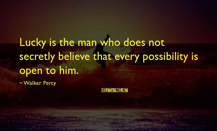 Walker Percy Sayings By Walker Percy: Lucky is the man who does not secretly believe that every possibility is open to