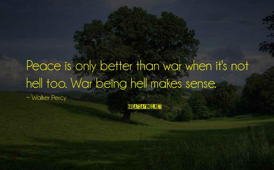Walker Percy Sayings By Walker Percy: Peace is only better than war when it's not hell too. War being hell makes